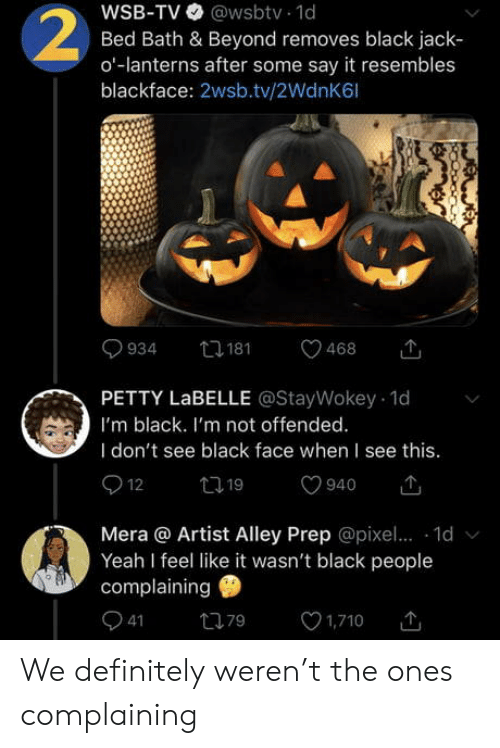 bath: WSB-TV @wsbtv 1d  Bed Bath & Beyond removes black jack  o-lanterns after some say it resembles  blackface: 2wsb.tv/2WdnK6l  2  t181  934  468  PETTY LABELLE @StayWokey 1d  I'm black. I'm not offended.  I don't see black face when I see this.  12  t19  940  Mera @ Artist Alley Prep @pixe.. 1d  Yeah I feel like it wasn't black people  complaining  41  1,710  79 We definitely weren't the ones complaining