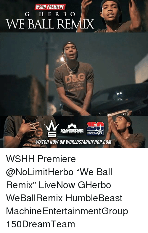 "Remixes: WSHH PREMIERE  G H E R B O  WE BALL REMIX  NOYAL  S THERE  MACENE  ENTERTAINMENT GROUP DREAMTEAM  YALWATCH NOW ON WORLDSTARHIPHOP.COM  AS THERE WSHH Premiere @NoLimitHerbo ""We Ball Remix"" LiveNow GHerbo WeBallRemix HumbleBeast MachineEntertainmentGroup 150DreamTeam"