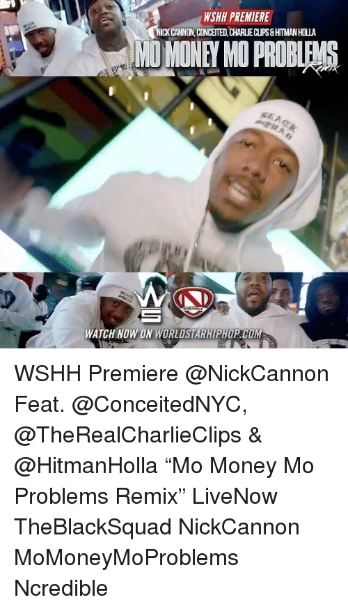 "Remixes: WSHH PREMIERE  ICKCANNON, CONCEITED, CHARLIE CUPS&HTMAN HOLLA  MO MONEY MO PROBLEMS  WATCH NOW ON WORLDSTARHIPHOP COM WSHH Premiere @NickCannon Feat. @ConceitedNYC, @TheRealCharlieClips & @HitmanHolla ""Mo Money Mo Problems Remix"" LiveNow TheBlackSquad NickCannon MoMoneyMoProblems Ncredible"