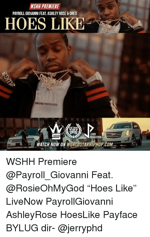 "Hoes, Memes, and Worldstarhiphop: WSHH PREMIERE  PAYROLL GIOVANNI FEAT.ASHLEY ROSE&OREO  HOES LIKE  com  JERRY  PRODUCTION  WATCH NOW ON WORLDSTARHIPHOP.COM WSHH Premiere @Payroll_Giovanni Feat. @RosieOhMyGod ""Hoes Like"" LiveNow PayrollGiovanni AshleyRose HoesLike Payface BYLUG dir- @jerryphd"