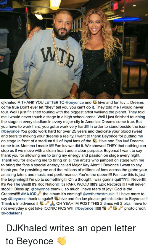 """We the Best: WT   djkhaled A THANK YOU LETTER TO @beyonce and  hive and fan luv Dreams  come true Don't ever let """"they"""" tell you you can't do it. They told me l would never  tour. Well I just finished touring with the biggest artist walking the planet. They told  me I would never touch a stage in a high school arena. Well ljust finished touching  the stage in every stadium in every major city in America. Dreams come true. But  you have to work hard, you gotta work very hard!!! In order to stand beside the icon  @beyonce You gotto work hard for over 25 years and dedicate your blood sweat  and tears to making your dreams a reality. I want to thank Beyoncé for putting me  on stage in front of a stadium full of loyal fans of the  Hive and Fan luv! Dreams  come true. Momma l made it!!! Fan luv we did it. We showed THEY that nothing can  stop us if we move with a clean heart and a clear purpose. Beyoncé l want to say  thank you for allowing me to bring my energy and passion on stage every night  Thank you for allowing me to bring on all the artists who jumped on stage with me  to bring the fans a special energy called Major Key Alert!!!! Beyoncé l want to say  thank you for providing me and the millions of millions of fans across the globe your  amazing talent and music and performance. You're the  queen!!!! Fan Luv this is just  the beginning!!! l'm up to something!!!! Oh u thought l was gonna quit???!!!! Never!!!!  It's We The Best!! It's Roc Nation!!! It's PARK WOOD !!!lt's Epic Records!!!! I will never  stop!!!!! Bless up. @beyonce thank u so much l have tears of joy God is the  Greatest!!!! #MAJORA the album it's coming  @weethebestmusic I have more to  say @beyonce thank u again!!  hive and fan luv please get this letter to Beyonce  Thank u in advance  O. D OH YEAHIM POST THIS 2 times wit 2 pics l have to  not everyday u get take ICONIC PICs WIT @beyonce photo credit  @kodaklens DJKhaled writes an open letter to Beyonce 👏"""