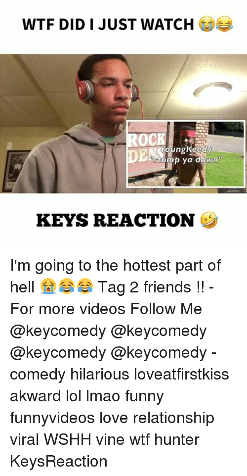 Friends, Funny, and Lmao: WTF DID I JUST WATCH  OCK  stomp ya down?  KEYS REACTION I'm going to the hottest part of hell 😭😂😂 Tag 2 friends !! - For more videos Follow Me @keycomedy @keycomedy @keycomedy @keycomedy - comedy hilarious loveatfirstkiss akward lol lmao funny funnyvideos love relationship viral WSHH vine wtf hunter KeysReaction