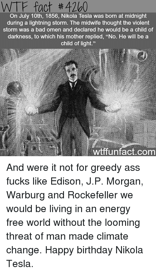 """Nikola Tesla: WTF fact #4260  On July 10th, 1856, Nikola Tesla was born at midnight  during a lightning storm. The midwife thought the violent  storm was a bad omen and declared he would be a child of  darkness, to which his mother replied, """"No. He will be a  child of light.""""  wtffunfact.com And were it not for greedy ass fucks like Edison, J.P. Morgan, Warburg and Rockefeller we would be living in an energy free world without the looming threat of man made climate change. Happy birthday Nikola Tesla."""