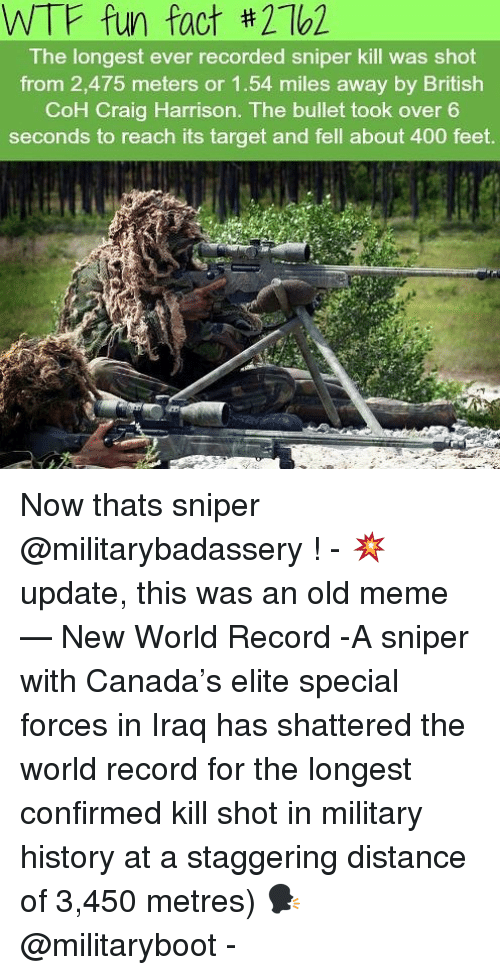 coh: WTF fun fact #2162  The longest ever recorded sniper kill was shot  from 2,475 meters or 1.54 miles away by British  CoH Craig Harrison. The bullet took over 6  seconds to reach its target and fell about 400 feet Now thats sniper @militarybadassery ! - 💥 update, this was an old meme — New World Record -A sniper with Canada's elite special forces in Iraq has shattered the world record for the longest confirmed kill shot in military history at a staggering distance of 3,450 metres) 🗣 @militaryboot -