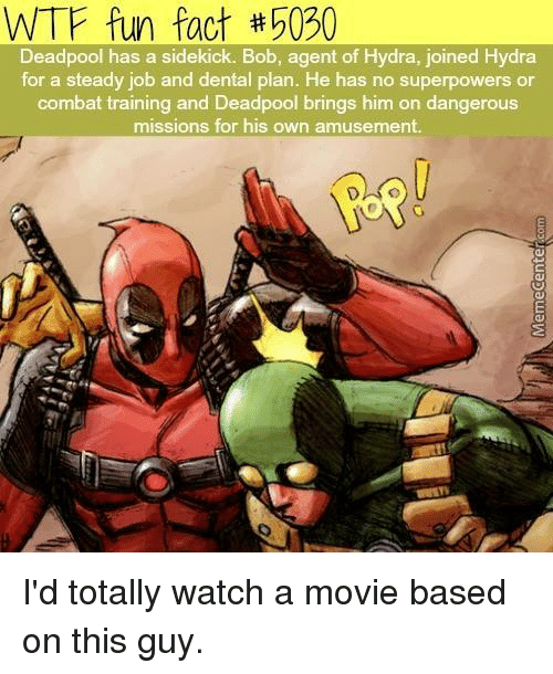 dental plan: WTF fun fact #5030  Deadpool has a sidekick. Bob, agent of Hydra, joined Hydra  for a steady job and dental plan. He has no superpowers or  combat training and Deadpool brings him on dangerous  missions for his own amusement. I'd totally watch a movie based on this guy.