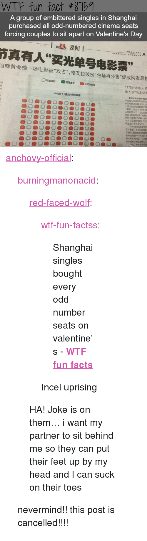 """shanghai: WTF fun fact #8759  A group of embittered singles in Shanghai  purchased all odd-numbered cinema seats  forcing couples to sit apart on Valentine's Day  1退要闻