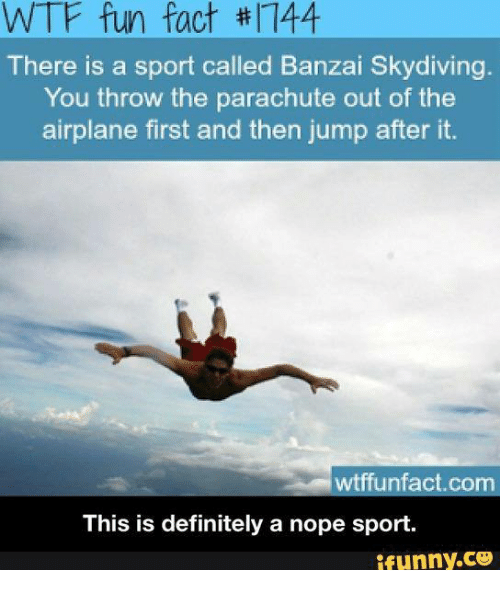 skydive: WTF fun fact thr 44  There is a sport called Banzai Skydiving  You throw the parachute out of the  airplane first and then jump after it.  Om  This is definitely a nope sport.  ifunny.CO
