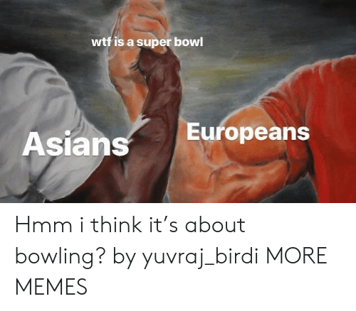 Asians: wtf is a super bowl  Asians  Europeans Hmm i think it's about bowling? by yuvraj_birdi MORE MEMES