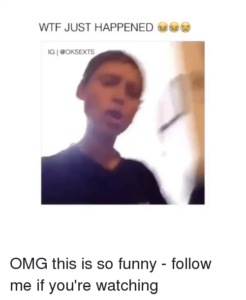 wtf just happened: WTF JUST HAPPENED  IG @OKSEXTS OMG this is so funny - follow me if you're watching