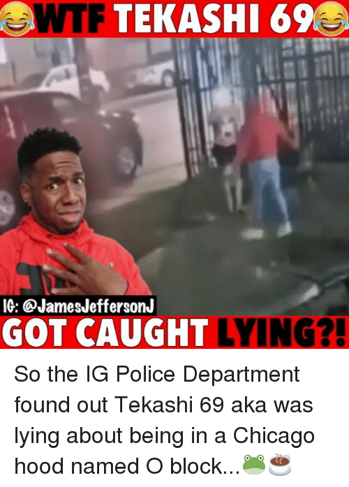 Chicago, Memes, and Police: WTF TEKASHI 69  IG: @JamesJeffersonJ  GOT CAUGHT LYING? So the IG Police Department found out Tekashi 69 aka was lying about being in a Chicago hood named O block...🐸☕️