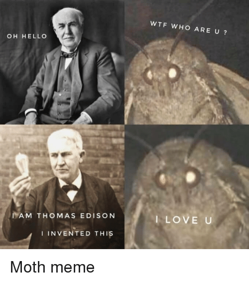 Hello, Love, and Meme: WTF WHO ARE U?  OH HELLO  IAM THOMAS EDISON  I LOVE U  IINVENTED THIs Moth meme
