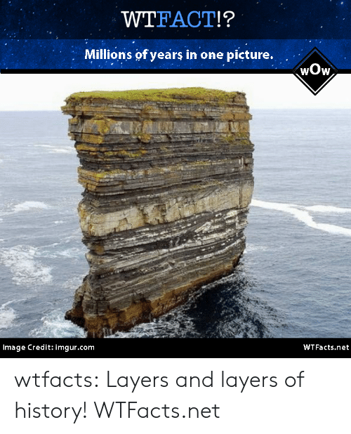 Wtfacts: WTFACT!?  Millions of years in one picture.  wOw  Image Credit: imgur.com  WTFacts.net wtfacts:  Layers and layers of history! WTFacts.net