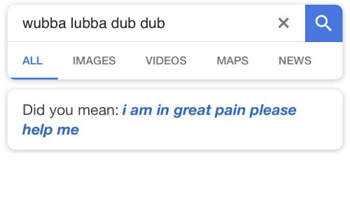 News, Videos, and Help: Wubba lubba dub dub  ALL IMAGES VIDEOS MAPS NEWS  Did you mean: i am in great pain please  help me