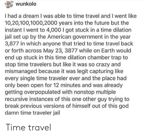 nonstop: wunkolo  I had a dream I was able to time travel and I went like  10,20,100,1000,2000 years into the future but the  instant I went to 4,000 I got stuck in a time dilation  jail set up by the American government in the year  3,877 in which anyone that tried to time travel back  or forth across May 23, 3877 while on Earth would  end up stuck in this time dilation chamber trap to  stop time travelers but like it was so crazy and  mismanaged because it was legit capturing like  every single time traveler ever and the place had  only been open for 12 minutes and was already  getting overpopulated with nonstop multiple  recursive instances of this one other guy trying to  break previous versions of himself out of this god  damn time traveler jail Time travel