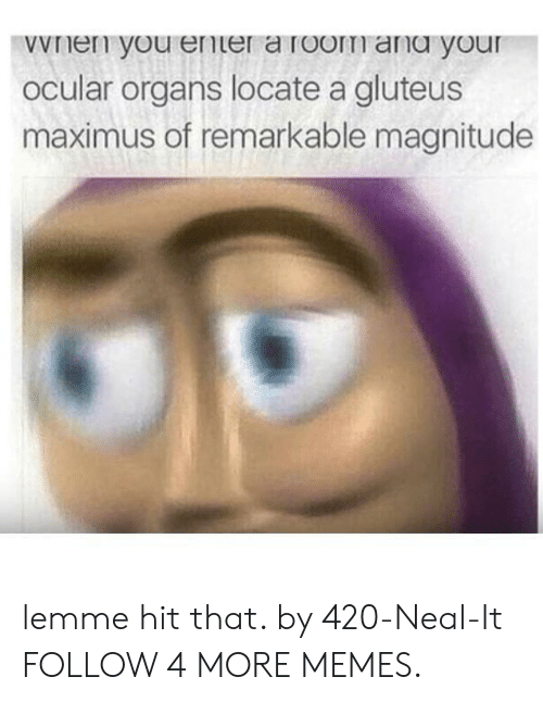 Maximus: wVnen you ener a room ang your  Ocular organs locate a gluteus  maximus of remarkable magnitude lemme hit that. by 420-Neal-It FOLLOW 4 MORE MEMES.