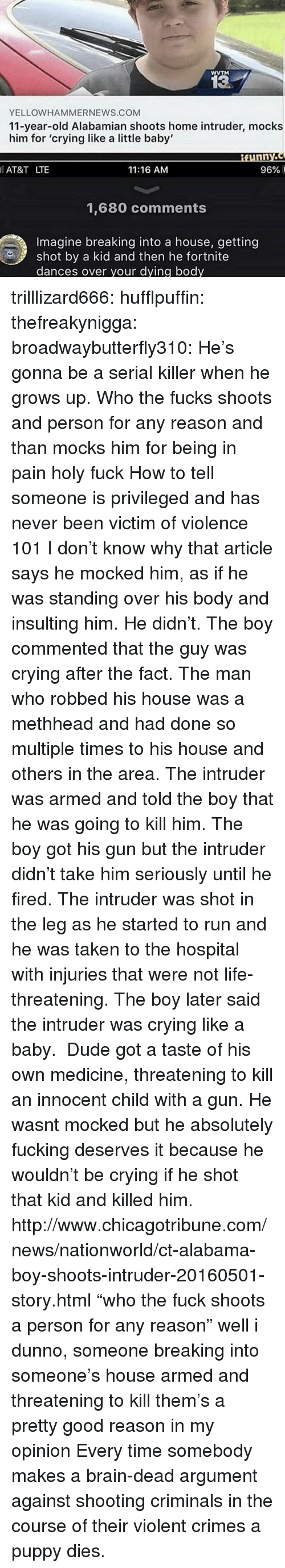 """Crying, Dude, and Fucking: WVTM  13  YELLOWHAMMERNEWS.COM  11-year-old Alabamian shoots home intruder, mocks  him for 'crying like a little baby'  AT&T LTE  11:16 AM  96% і  1,680 comments  Imagine breaking into a house, getting  shot by a kid and then he fortnite  dances over your dying body trilllizard666:  hufflpuffin:  thefreakynigga:  broadwaybutterfly310: He's gonna be a serial killer when he grows up. Who the fucks shoots and person for any reason and than mocks him for being in pain holy fuck How to tell someone is privileged and has never been victim of violence 101  I don't know why that article says he mocked him, as if he was standing over his body and insulting him. He didn't. The boy commented that the guy was crying after the fact. The man who robbed his house was a methheadand had done so multiple times to his house and others in the area. The intruder was armed and told the boy that he was going to kill him. The boy got his gun but the intruder didn't take him seriously until he fired. The intruder was shot in the leg as he started to run and he was taken to the hospital with injuries that were not life-threatening. The boy later said the intruder was crying like a baby. Dude got a taste of his own medicine, threatening to kill an innocent child with a gun. He wasnt mocked but he absolutely fucking deserves it because he wouldn't be crying if he shot that kid and killed him. http://www.chicagotribune.com/news/nationworld/ct-alabama-boy-shoots-intruder-20160501-story.html  """"who the fuck shoots a person for any reason"""" well i dunno, someone breaking into someone's house armed and threatening to kill them's a pretty good reason in my opinion   Every time somebody makes a brain-dead argument against shooting criminals in the course of their violent crimes a puppy dies."""