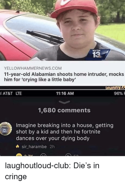 Club, Crying, and Tumblr: WVTM  13  YELLOWHAMMERNEWS.COM  11-year-old Alabamian shoots home intruder, mocks  him for 'crying like a little baby'  ¡funny.  AT&T LTE  11:16 AM  96% 1  1,680 comments  Imagine breaking into a house, getting  shot by a kid and then he fortnite  dances over your dying body  h sir harambe 2h laughoutloud-club:  Die's in cringe
