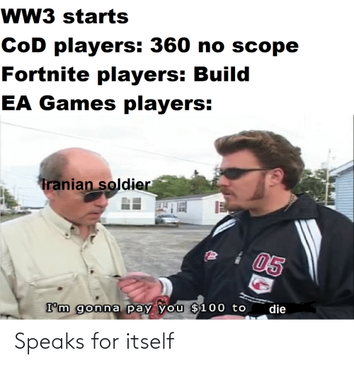 gonna: wW3 starts  CoD players: 360 no scope  Fortnite players: Build  EA Games players:  Tranian soldier  05  die  I'm gonna pay you $100 to Speaks for itself