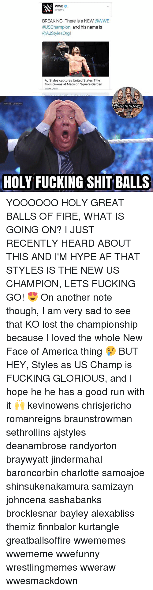 Aj Styles: @WWE  BREAKING: There is a NEW @WWE  #USChampion, and his name is  @AJStylesOrg!  AJ Styles captures United States Title  from Owens at Madison Square Garden  wwe.com  WRESTLEMANIA  OWWEMEMESONIY  HOLY FUCKING SHIT BALLS YOOOOOO HOLY GREAT BALLS OF FIRE, WHAT IS GOING ON? I JUST RECENTLY HEARD ABOUT THIS AND I'M HYPE AF THAT STYLES IS THE NEW US CHAMPION, LETS FUCKING GO! 😍 On another note though, I am very sad to see that KO lost the championship because I loved the whole New Face of America thing 😢 BUT HEY, Styles as US Champ is FUCKING GLORIOUS, and I hope he he has a good run with it 🙌 kevinowens chrisjericho romanreigns braunstrowman sethrollins ajstyles deanambrose randyorton braywyatt jindermahal baroncorbin charlotte samoajoe shinsukenakamura samizayn johncena sashabanks brocklesnar bayley alexabliss themiz finnbalor kurtangle greatballsoffire wwememes wwememe wwefunny wrestlingmemes wweraw wwesmackdown