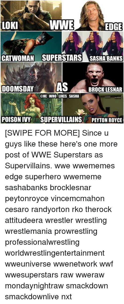 Memes, Superhero, and Wrestling: WWE  LOKI  CATWOMAN SUPERSTARS SASHABANKS  DOOMSDAY  AS  BROCK LESNAR  @HE WHOLLIKES SASHA [SWIPE FOR MORE] Since u guys like these here's one more post of WWE Superstars as Supervillains. wwe wwememes edge superhero wwememe sashabanks brocklesnar peytonroyce vincemcmahon cesaro randyorton rko therock attitudeera wrestler wrestling wrestlemania prowrestling professionalwrestling worldwrestlingentertainment wweuniverse wwenetwork wwf wwesuperstars raw wweraw mondaynightraw smackdown smackdownlive nxt