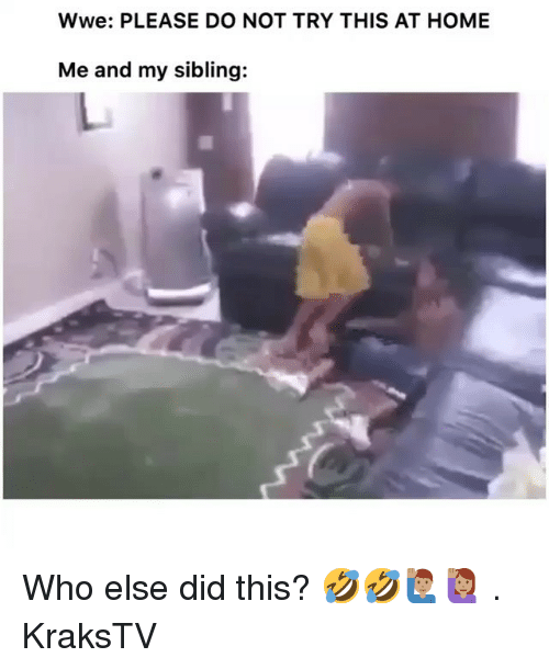 Memes, World Wrestling Entertainment, and Home: Wwe: PLEASE DO NOT TRY THIS AT HOME  Me and my sibling: Who else did this? 🤣🤣🙋🏽‍♂️🙋🏽‍♀️ . KraksTV