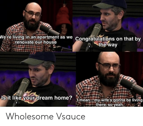 World Wrestling Entertainment: wWe' re living in an apartment as we Congratulations on that by  renovate our house  the way  Is it like your dream home?mean.. my wite's gonna be living  there, so yeah. Wholesome Vsauce