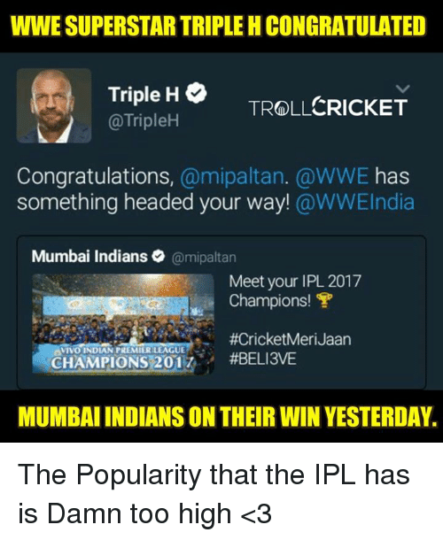 mumbai indians: WWE SUPERSTAR TRIPLE HCONGRATULATED  Triple H  CRICKET  TROLL  @TripleH  Congratulations  a mipaltan. @WWE has  something headed your way!  @WWEIndia  Mumbai Indians  @mipaltan  Meet your IPL 2017  Champions! T  VIVO INDIAN PREMIERLEAGUE  CHAMPIONS 201  #BELI3VE  MUMBAIINDIANS ON THEIR WIN YESTERDAY. The Popularity that the IPL has is Damn too high <3  <RAVEN>