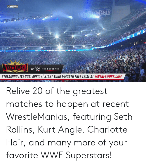 World Wrestling Entertainment: WWEHD  MANIA  ON  NETWORK  STREAMING LIVE SUN. APRIL 7 START YOUR 1-MONTH FREE TRIAL AT WWENETWORK.COM Relive 20 of the greatest matches to happen at recent WrestleManias, featuring Seth Rollins, Kurt Angle, Charlotte Flair, and many more of your favorite WWE Superstars!