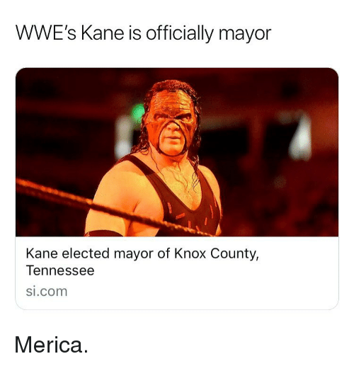Memes, si.com, and Tennessee: WWE's Kane is officially mayor  Kane elected mayor of Knox County,  Tennessee  si.com Merica.