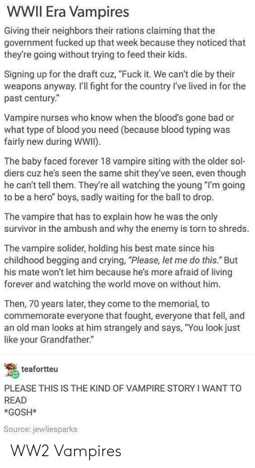 """Bloods: WWII Era Vampires  Giving their neighbors their rations claiming that the  government fucked up that week because they noticed that  they're going without trying to feed their kids.  Signing up for the draft cuz, """"Fuck it. We can't die by their  weapons anyway. I'Il fight for the country l've lived in for the  past century.""""  Vampire nurses who know when the blood's gone bad or  what type of blood you need (because blood typing was  fairly new during WWI)  The baby faced forever 18 vampire siting with the older sol-  diers cuz he's seen the same shit they've seen, even though  he can't tell them. They're all watching the young """"I'm going  to be a hero"""" boys, sadly waiting for the ball to drop.  The vampire that has to explain how he was the only  survivor in the ambush and why the enemy is torn to shreds.  The vampire solider, holding his best mate since his  childhood begging and crying, """"Please, let me do this."""" But  his mate won't let him because he's more afraid of living  forever and watching the world move on without him  Then, 70 years later, they come to the memorial, to  commemorate everyone that fought, everyone that fell, and  an old man looks at him strangely and says, """"You look just  like your Grandfather.""""  teafortteu  PLEASE THIS IS THE KIND OF VAMPIRE STORY I WANT TO  READ  *GOSH*  Source: jewliesparks WW2 Vampires"""