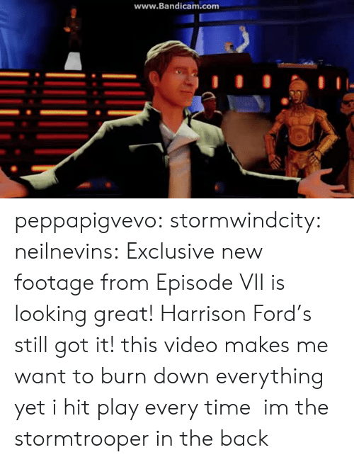 Stormtrooper: www.Bandicam.com peppapigvevo: stormwindcity:  neilnevins:  Exclusive new footage from Episode VII is looking great! Harrison Ford's still got it!  this video makes me want to burn down everything yet i hit play every time  im the stormtrooper in the back