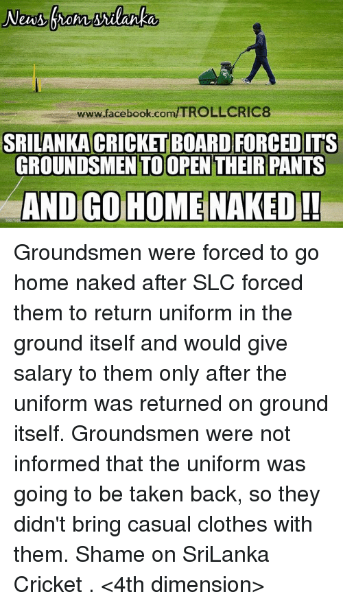 Casuals: www.facebook.com/TROLLCRIC8  SRILANKA CRICKET BOARD FORCED ITS  GROUNDSMEN TOOPEN THEIR PANTS  AND GO HOME NAKED!  168 Groundsmen were forced to go home naked after SLC forced them to return uniform in the ground itself and would give salary to them only after the uniform was returned on ground itself.  Groundsmen were not informed that the uniform was going to be taken back, so they didn't bring casual clothes with them. Shame on SriLanka Cricket .  <4th dimension>