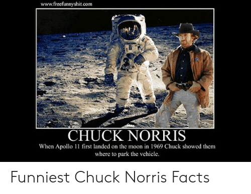 Norris Facts: www.freefunnyshit.com  CHUCK NORRIS  When Apollo 11 first landed on the moon in 1969 Chuck showed them  where to park the vehicle. Funniest Chuck Norris Facts