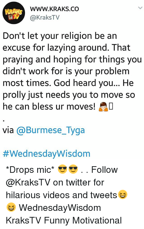 Funny, God, and Memes: WWW.KRAKS.CO  @KraksTV  Don't let your religion be an  excuse for lazying around. That  praying and hoping for things you  didn't work for is your problem  most times. God heard you... He  prolly just needs you to move so  he can bless ur moves!  via @Burmese_Tyga  *Drops mic* 😎😎 . . Follow @KraksTV on twitter for hilarious videos and tweets😆😆 WednesdayWisdom KraksTV Funny Motivational