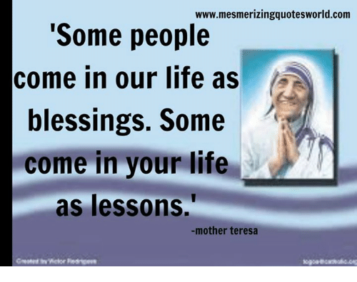 """Lessoned: www.mesmerizingquotesworld.com  """"Some people  come in our life as  A  blessings. Some  come in your life  as lessons.  mother teresa"""