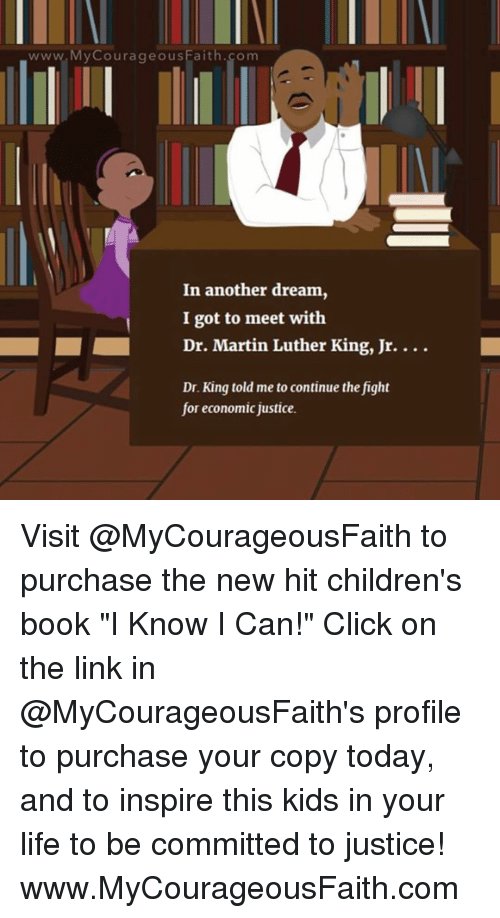 """dr martin luther king: www My Courageous Faith.com  In another dream,  I got to meet with  Dr. Martin Luther King, Jr.  Dr. King told me to continue the fight  for economic justice. Visit @MyCourageousFaith to purchase the new hit children's book """"I Know I Can!"""" Click on the link in @MyCourageousFaith's profile to purchase your copy today, and to inspire this kids in your life to be committed to justice! www.MyCourageousFaith.com"""