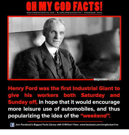 """saturday-and-sunday: www.om facts online.com I fb.com/omgfacts on  a oh my god facts  mag  source theCHIVE  Henry Ford was the first Industrial Giant to  give his workers both Saturday and  Sunday off, in hope that it would encourage  more leisure use of automobiles, and thus  popularizing the idea of the  """"weekend""""  Of Join Facebook's Biggest Facts Library with 6 Million+ Fans- www.facebook.com/omgfactsonline"""