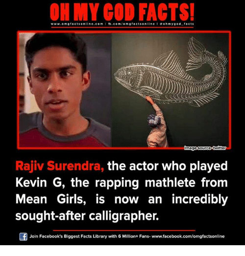 mean girl: www.omg facts online.com I fb.com  facts on  line l a ohm ygod facts  Omage source-twitter  Rajiv Surendra, the actor who played  Kevin G, the rapping mathlete from  Mean Girls, is now an incredibly  sought-after calligrapher.  F Join Facebook's Biggest Facts Library with 6 Million+ Fans- www.facebook.com/omgfactsonline