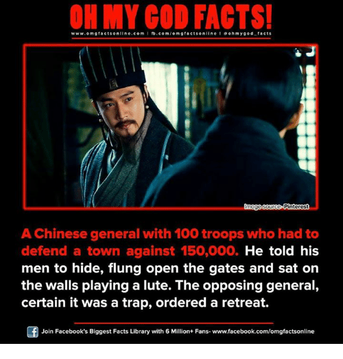 Opposive: www.omgfacts online.com I fb.com  omg facts online I a oh y god facts  made source Pinterest  A Chinese general with 100 troops who had to  defend a town against 150,000. He told his  men to hide, flung open the gates and sat on  the walls playing a lute. The opposing general,  certain it was a trap, ordered a retreat.  Of Join Facebook's Biggest Facts Library with 6 Million+ Fans- www.facebook.com/omgfactsonline