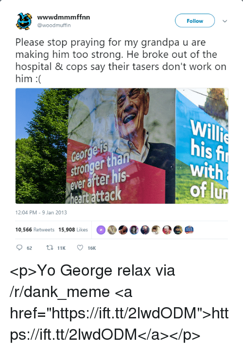 """Dank, Meme, and Yo: wwwdmmmffnn  Follow  @woodmuffin  Please stop praying for my grandpa u are  making him too strong. He broke out of the  hospital & cops say their tasers don't work on  him :(  IS  er  ever after his  Willie  his  with  of lu  heartattack  12:04 PM-9 Jan 2013  10,566 Retweets 15,908 Likese <p>Yo George relax via /r/dank_meme <a href=""""https://ift.tt/2lwdODM"""">https://ift.tt/2lwdODM</a></p>"""