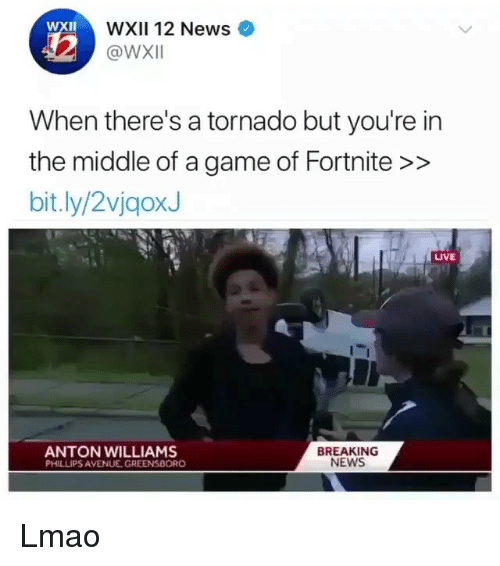 Lmao, Memes, and News: WXII 12 News  @WxI  XII  When there's a tornado but you're in  the middle of a game of Fortnite >>  bit.ly/2vjgoxJ  LIVE  ANTON WILLIAMS  PHILLIPS AVENUE GREENSBORO  BREAKING  NEWS Lmao