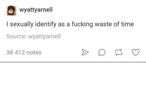 Fucking, Time, and Source: wyattyarnell  I sexually identify as a fucking waste of time  Source: wyattyarnell  38 412 notes
