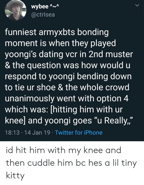 "Dating, Iphone, and Twitter: wybee A  @ctrlsea  funniest armyxbts bonding  moment is when they played  yoongi's dating vcr in 2nd muster  & the question was how would u  respond to yoongi bending down  to tie ur shoe & the whole crowd  unanimously went with option 4  which was: [hitting him with ur  knee] and yoongi goes ""u Really,""  JJ  18:13 14 Jan 19 Twitter for iPhone id hit him with my knee and then cuddle him bc hes a lil tiny kitty"
