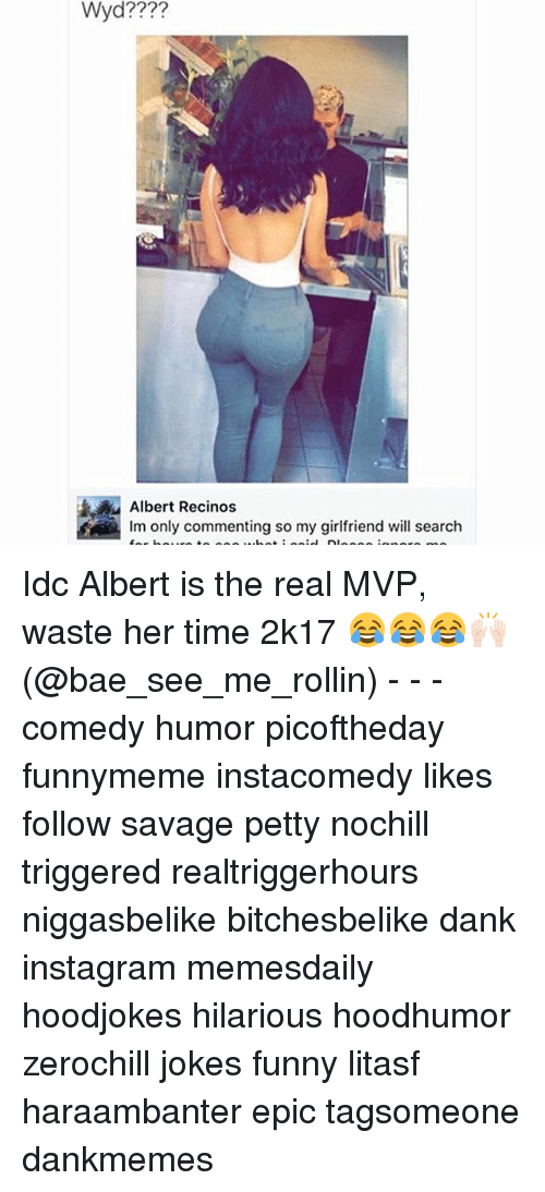 rollins: Wyd????  Albert Recinos  lm only commenting so my girlfriend will search Idc Albert is the real MVP, waste her time 2k17 😂😂😂🙌🏻 (@bae_see_me_rollin) - - - comedy humor picoftheday funnymeme instacomedy likes follow savage petty nochill triggered realtriggerhours niggasbelike bitchesbelike dank instagram memesdaily hoodjokes hilarious hoodhumor zerochill jokes funny litasf haraambanter epic tagsomeone dankmemes