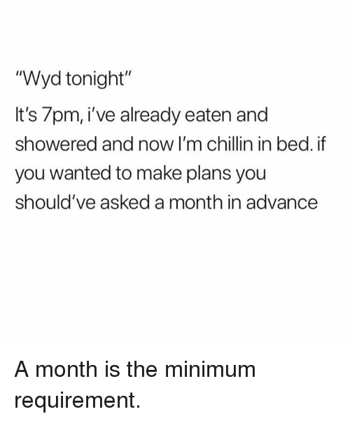 "Dank, Wyd, and 🤖: ""Wyd tonight""  It's 7pm, i've already eaten and  showered and now I'm chillin in bed. if  you wanted to make plans you  should've asked a month in advance A month is the minimum requirement."