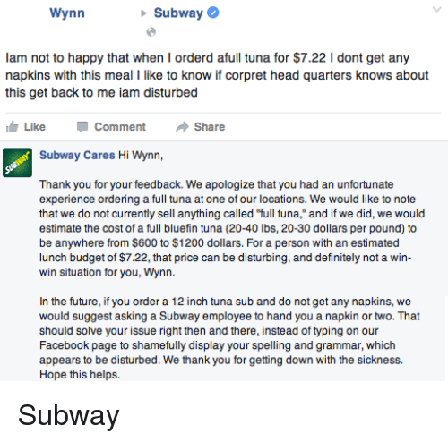 "Definitely, Facebook, and Future: Wynn  Subway  lam not to happy that when I orderd afull tuna for $7.22 l dont get any  napkins with this meal I like to know if corpret head quarters knows about  this get back to me iam disturbed  Like Comment  Share  Subway Cares Hi Wynn,  Thank you for your feedback. We apologize that you had an unfortunate  experience ordering a full tuna at one of our locations. We would like to note  that we do not currently sell anything called ""full tuna,"" and if we did, we would  estimate the cost of a full bluefin tuna (20-40 lbs, 20-30 dollars per pound) to  be anywhere from $600 to $1200 dollars. For a person with an estimated  lunch budget of $7.22, that price can be disturbing, and definitely not a win-  win situation for you, Wynn.  In the future, if you order a 12 inch tuna sub and do not get any napkins, we  would suggest asking a Subway employee to hand you a napkin or two. That  should solve your issue right then and there, instead of typing on our  Facebook page to shamefully display your spelling and grammar, which  appears to be disturbed. We thank you for getting down with the sickness  Hope this helps. Subway"