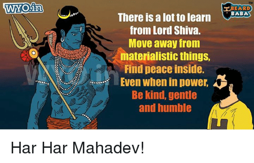Har Har: WYOin  BEARD  There is a lot to learn  BABA  from Lord Shiva.  Move away from  materialistic things,  Find peace inside.  Even when in power.  Be kind, gentle  and humble Har Har Mahadev!