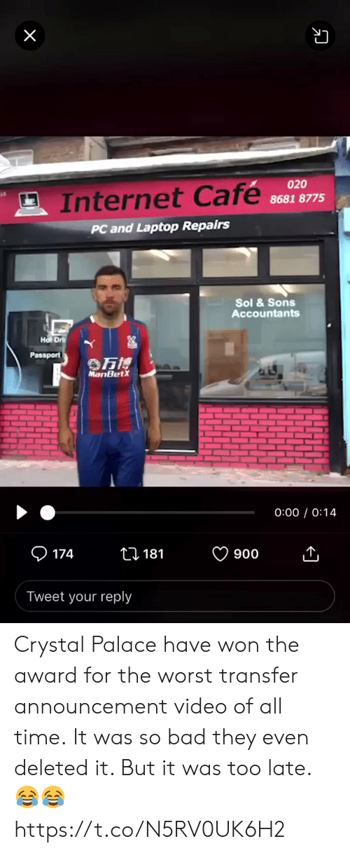 crystal palace: X  020  Internet Cafe  8681 8775  PC and Laptop Repairs  Sol &Sons  Accountants  Hot Dr  Passport  万博  MariBetX  0:00 0:14  174  ti 181  900  Tweet your reply Crystal Palace have won the award for the worst transfer announcement video of all time.  It was so bad they even deleted it. But it was too late. 😂😂 https://t.co/N5RV0UK6H2