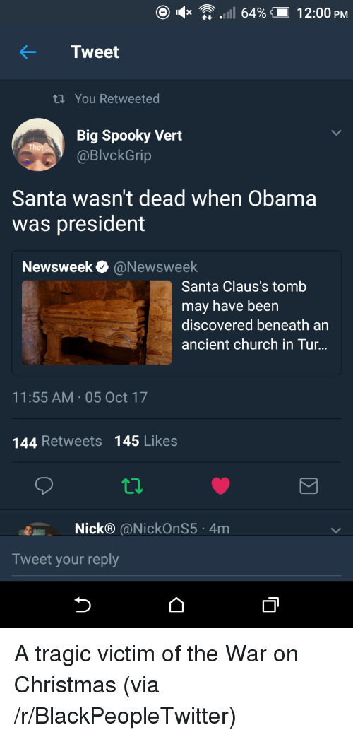Blackpeopletwitter, Christmas, and Church: x 'A .11 64% (-1 2:00 PM  Tweet  ti You Retweeted  Big Spooky Vert  @BlvckGrip  0  Santa wasn't dead when Obama  was president  Newsweek @Newsweek  Santa Claus's tomb  may have been  discovered beneath an  ancient church in Tur..  11:55 AM 05 Oct 17  144 Retweets 145 Likes  Nick® @NickOnS5 4m  Tweet your reply <p>A tragic victim of the War on Christmas (via /r/BlackPeopleTwitter)</p>
