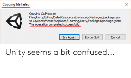 Confused, Unity, and Json: X  Copying file failed  Copying C:/Program  Files/Unity/Editor/Data/Resources/JavascriptPackages/package.json  to C:/Users/hesse/AppData/Roaming/Unity/Packages/package.json:  The operation completed successfully  Cancel  Try Again  Force Quit Unity seems a bit confused...